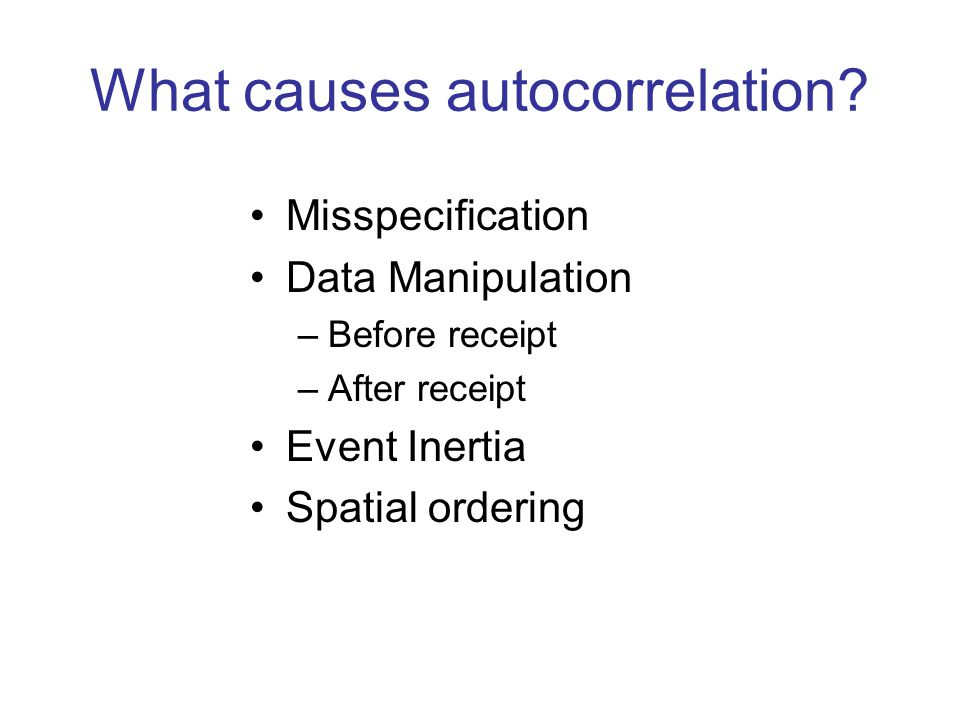 What causes autocorrelation? Misspecification Data Manipulation –Before receipt –After receipt Event Inertia Spatial ordering