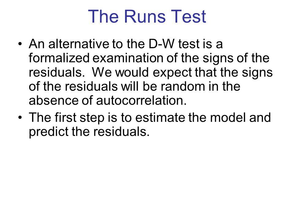 The Runs Test An alternative to the D-W test is a formalized examination of the signs of the residuals. We would expect that the signs of the residual