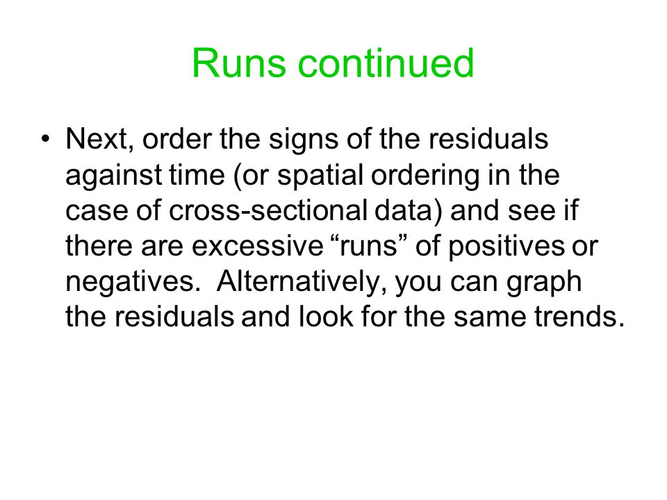 Runs continued Next, order the signs of the residuals against time (or spatial ordering in the case of cross-sectional data) and see if there are exce