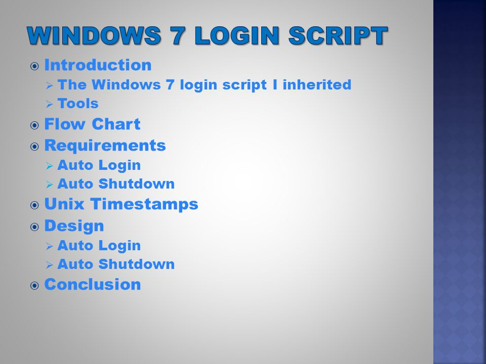  The Windows 7 login script I inherited  Displays a login screen  Performs account authentication  Checks for blank usernames and passwords less than 8 characters  Auto login capability does not work.