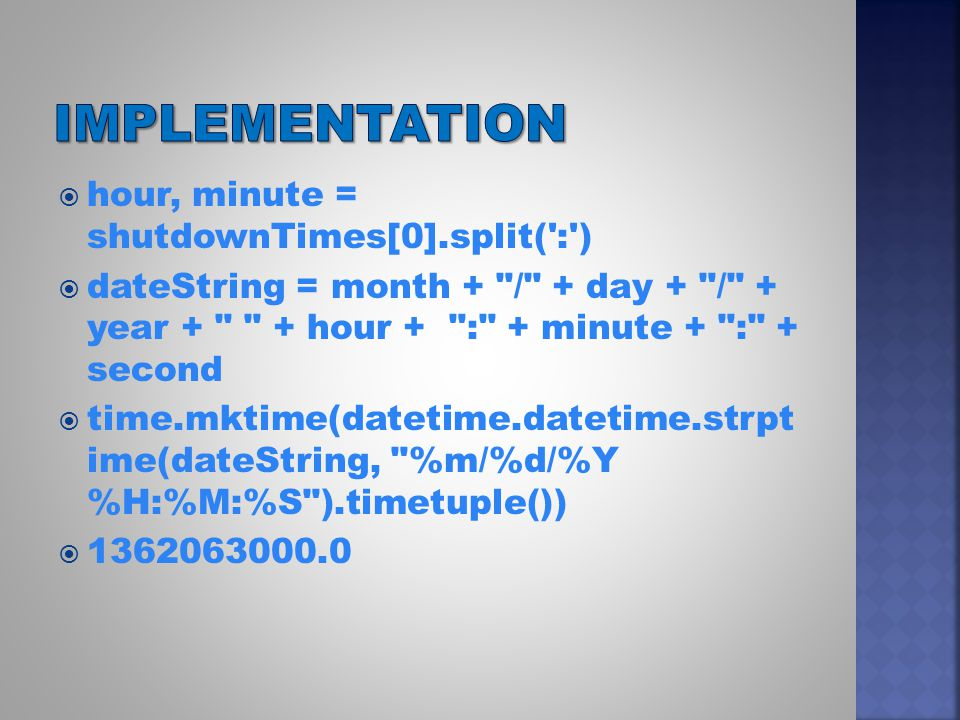  hour, minute = shutdownTimes[0].split( : )  dateString = month + / + day + / + year + + hour + : + minute + : + second  time.mktime(datetime.datetime.strpt ime(dateString, %m/%d/%Y %H:%M:%S ).timetuple())  1362063000.0