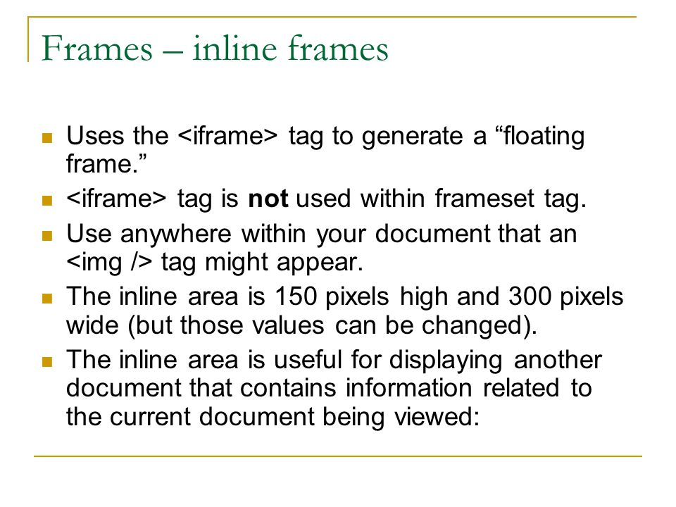 """Frames – inline frames Uses the tag to generate a """"floating frame."""" tag is not used within frameset tag. Use anywhere within your document that an tag"""
