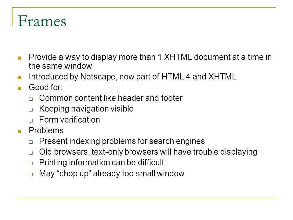 Provide a way to display more than 1 XHTML document at a time in the same window Introduced by Netscape, now part of HTML 4 and XHTML Good for:  Comm