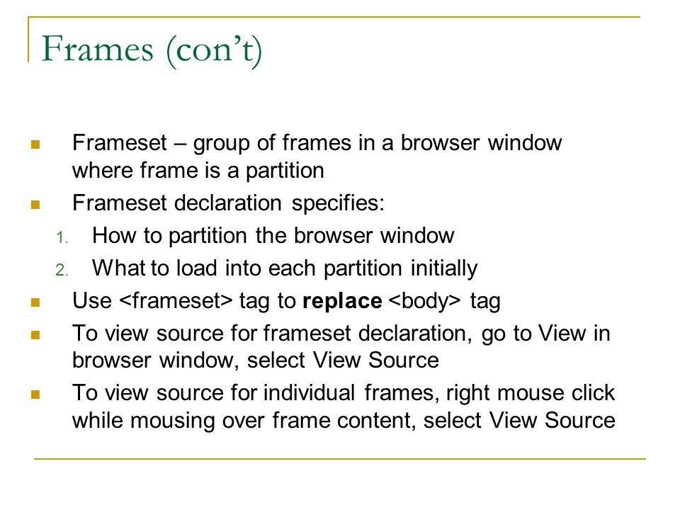 Frames (con't) Frameset – group of frames in a browser window where frame is a partition Frameset declaration specifies: 1. How to partition the brows