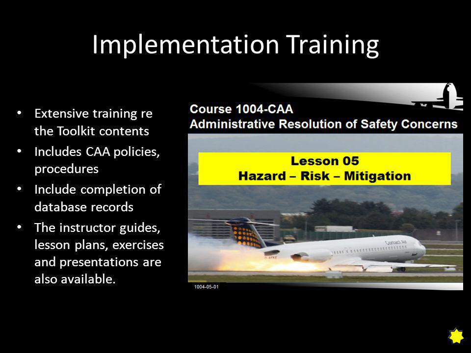 Implementation Training Extensive training re the Toolkit contents Includes CAA policies, procedures Include completion of database records The instructor guides, lesson plans, exercises and presentations are also available.
