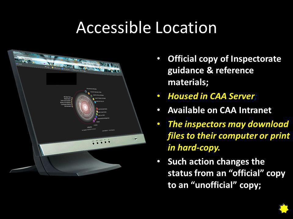 Accessible Location Official copy of Inspectorate guidance & reference materials; Housed in CAA Server; Available on CAA Intranet The inspectors may download files to their computer or print in hard-copy.