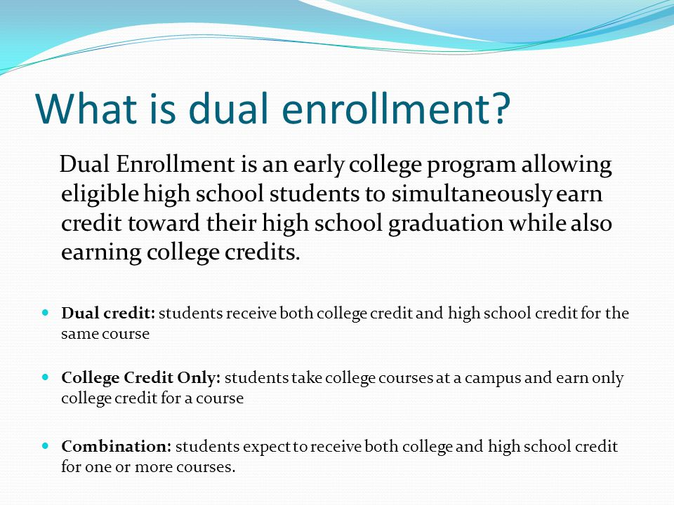 What is dual enrollment? Dual Enrollment is an early college program allowing eligible high school students to simultaneously earn credit toward their