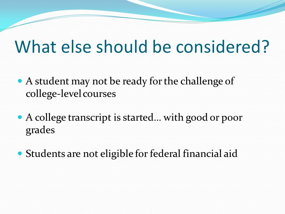What else should be considered? A student may not be ready for the challenge of college-level courses A college transcript is started… with good or po