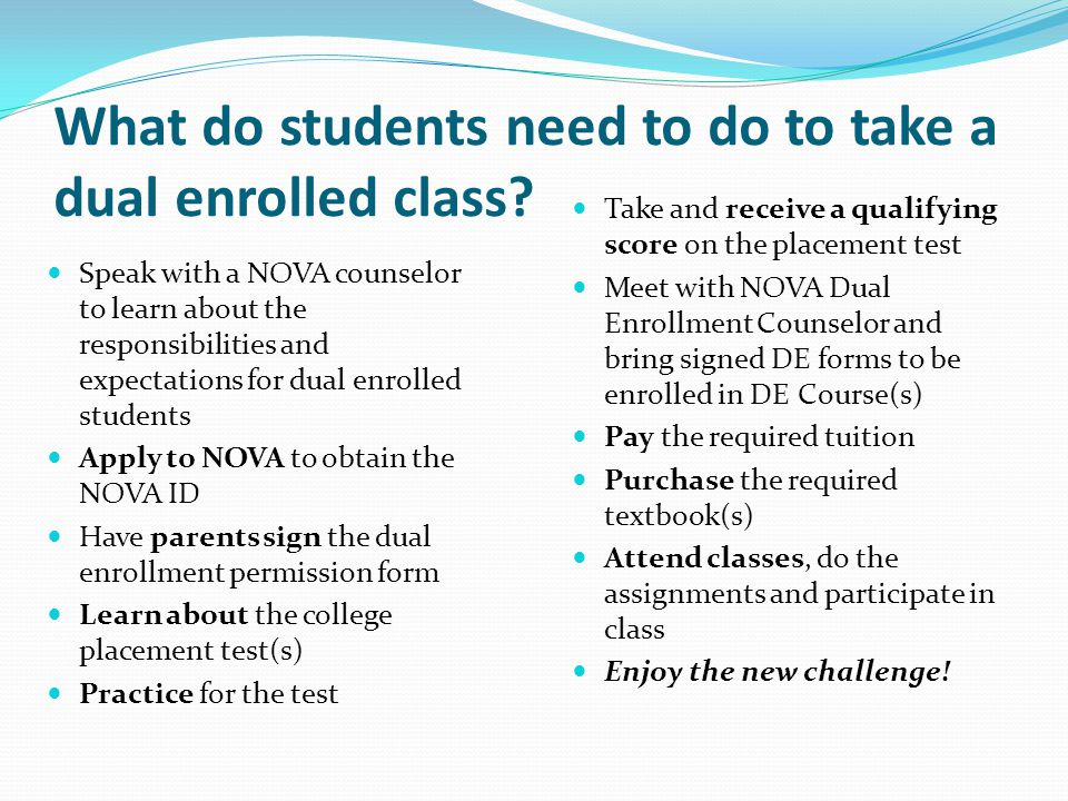 What do students need to do to take a dual enrolled class? Speak with a NOVA counselor to learn about the responsibilities and expectations for dual e