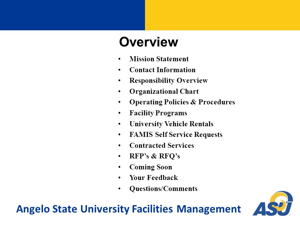 Overview Mission Statement Contact Information Responsibility Overview Organizational Chart Operating Policies & Procedures Facility Programs University Vehicle Rentals FAMIS Self Service Requests Contracted Services RFP's & RFQ's Coming Soon Your Feedback Questions/Comments Angelo State University Facilities Management