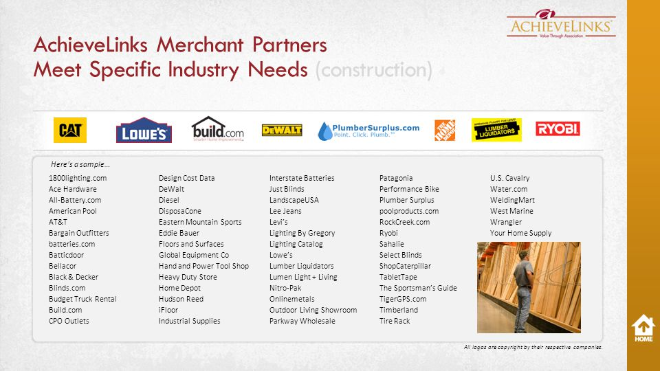 AchieveLinks Merchant Partners Meet Specific Industry Needs (construction) 1800lighting.com Ace Hardware All-Battery.com American Pool AT&T Bargain Outfitters batteries.com Batticdoor Bellacor Black & Decker Blinds.com Budget Truck Rental Build.com CPO Outlets Design Cost Data DeWalt Diesel DisposaCone Eastern Mountain Sports Eddie Bauer Floors and Surfaces Global Equipment Co Hand and Power Tool Shop Heavy Duty Store Home Depot Hudson Reed iFloor Industrial Supplies Interstate Batteries Just Blinds LandscapeUSA Lee Jeans Levi's Lighting By Gregory Lighting Catalog Lowe's Lumber Liquidators Lumen Light + Living Nitro-Pak Onlinemetals Outdoor Living Showroom Parkway Wholesale Patagonia Performance Bike Plumber Surplus poolproducts.com RockCreek.com Ryobi Sahalie Select Blinds ShopCaterpillar TabletTape The Sportsman's Guide TigerGPS.com Timberland Tire Rack U.S.