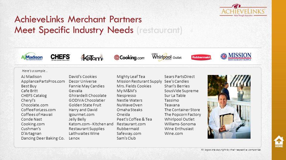 AchieveLinks Merchant Partners Meet Specific Industry Needs (restaurant) AJ Madison AppliancePartsPros.com Best Buy Cafe Britt CHEFS Catalog Cheryl s Chocolate.com CoffeeForLess.com Coffees of Hawaii Conde Nast Cooking.com Cushman s D Artagnan Dancing Deer Baking Co.