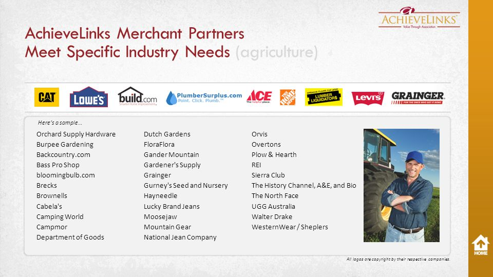 AchieveLinks Merchant Partners Meet Specific Industry Needs (agriculture) Orchard Supply Hardware Burpee Gardening Backcountry.com Bass Pro Shop bloomingbulb.com Brecks Brownells Cabela s Camping World Campmor Department of Goods Dutch Gardens FloraFlora Gander Mountain Gardener s Supply Grainger Gurney s Seed and Nursery Hayneedle Lucky Brand Jeans Moosejaw Mountain Gear National Jean Company Orvis Overtons Plow & Hearth REI Sierra Club The History Channel, A&E, and Bio The North Face UGG Australia Walter Drake WesternWear / Sheplers All logos are copyright by their respective companies.