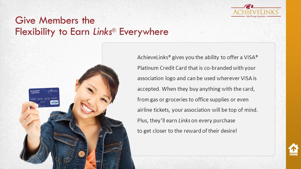 Give Members the Flexibility to Earn Links ® Everywhere AchieveLinks® gives you the ability to offer a VISA® Platinum Credit Card that is co-branded with your association logo and can be used wherever VISA is accepted.