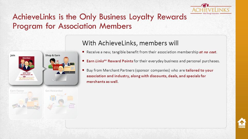 AchieveLinks is the Only Business Loyalty Rewards Program for Association Members With AchieveLinks, members will  Receive a new, tangible benefit from their association membership at no cost.