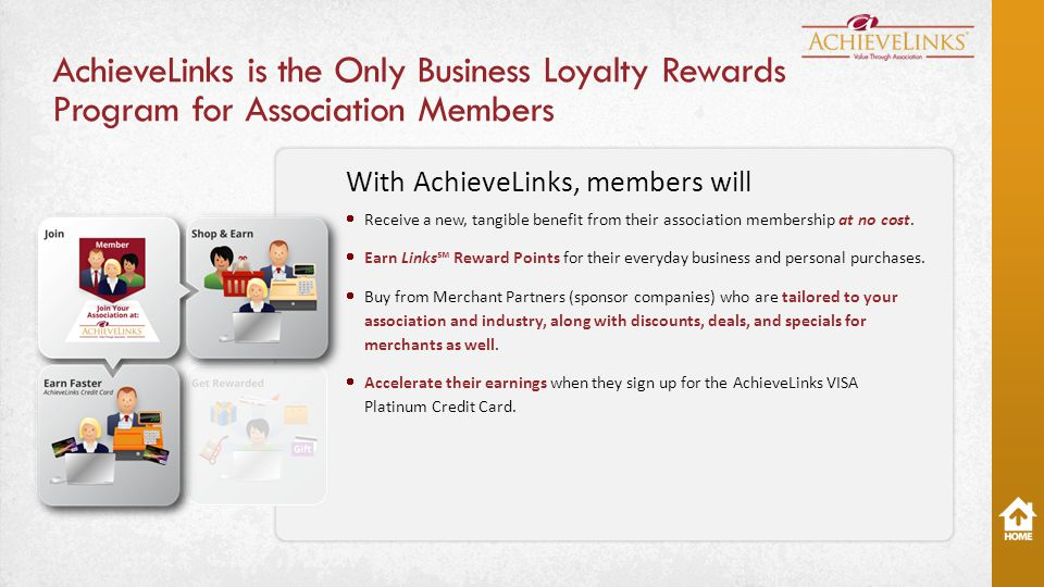 AchieveLinks is the Only Business Loyalty Rewards Program for Association Members With AchieveLinks, members will  Receive a new, tangible benefit from their association membership at no cost.
