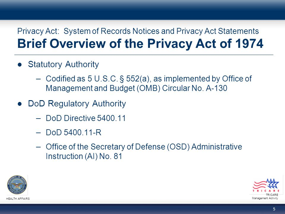 TRICARE Management Activity HEALTH AFFAIRS 6 Privacy Act: System of Records Notices and Privacy Act Statements Purpose of the Privacy Act To safeguard information that Federal records contain pertaining to individuals To provide access to individuals to correct inaccuracies in their information To balance individual privacy interests with the government's need to maintain information about them To provide remedies for wrongful disclosures