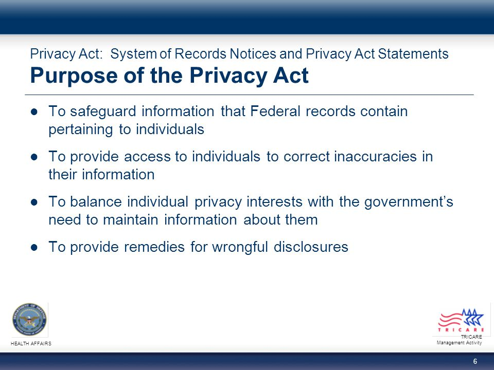 TRICARE Management Activity HEALTH AFFAIRS 17 Privacy Act: System of Records Notices and Privacy Act Statements The Role of Program Offices (continued) Prepare a new or revised narrative statement − http://www.tricare.mil/tmaprivacy/SORWEBNarStatement.doc http://www.tricare.mil/tmaprivacy/SORWEBNarStatement.doc Incorporate the changes and updates from the system format document and those in the narrative statement into a final SORN and submit it to the TMA Privacy Office for review at SORmail@tma.osd.mil SORmail@tma.osd.mil − http://www.tricare.mil/tmaprivacy/SORWEB-InstructionsSystemNotice.doc http://www.tricare.mil/tmaprivacy/SORWEB-InstructionsSystemNotice.doc