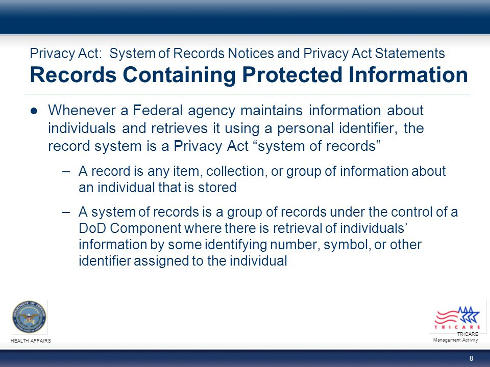 TRICARE Management Activity HEALTH AFFAIRS 9 Privacy Act: System of Records Notices and Privacy Act Statements Disclosures and Exceptions No agency shall disclose any record contained in a system of records by any means of communication without a written request or prior consent of the individual to whom the record pertains Ten (10) exceptions exist permitting use/disclosure without individual consent.