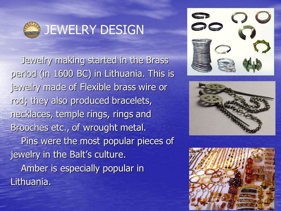 JEWELRY DESIGN Jewelry making started in the Brass period (in 1600 BC) in Lithuania.