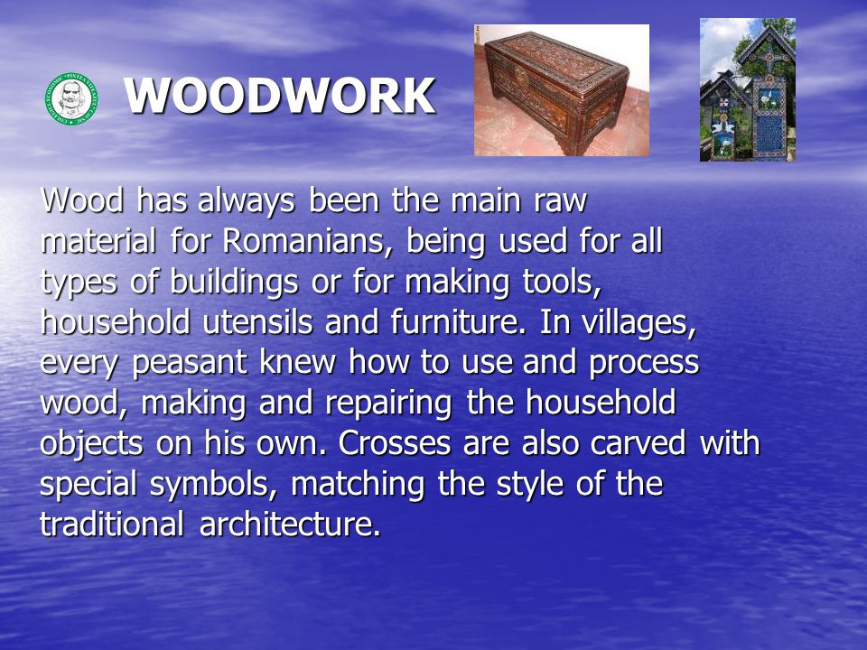 WOODWORK WOODWORK Wood has always been the main raw material for Romanians, being used for all types of buildings or for making tools, household utensils and furniture.