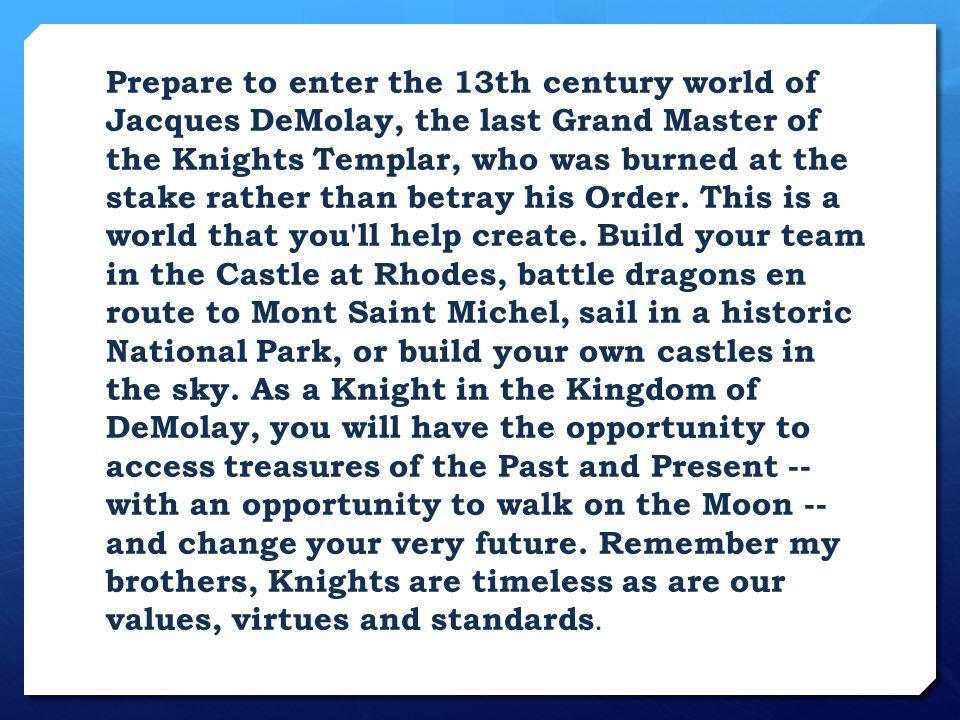 Kingdom of DeMolay Do you have the Character and Fortitude to become a Knight in the Order of DeMolay.