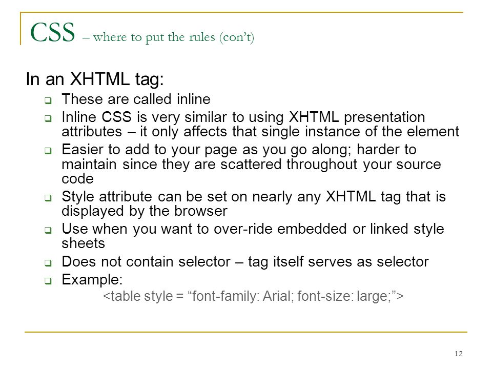 12 CSS – where to put the rules (con't) In an XHTML tag:  These are called inline  Inline CSS is very similar to using XHTML presentation attributes – it only affects that single instance of the element  Easier to add to your page as you go along; harder to maintain since they are scattered throughout your source code  Style attribute can be set on nearly any XHTML tag that is displayed by the browser  Use when you want to over-ride embedded or linked style sheets  Does not contain selector – tag itself serves as selector  Example: