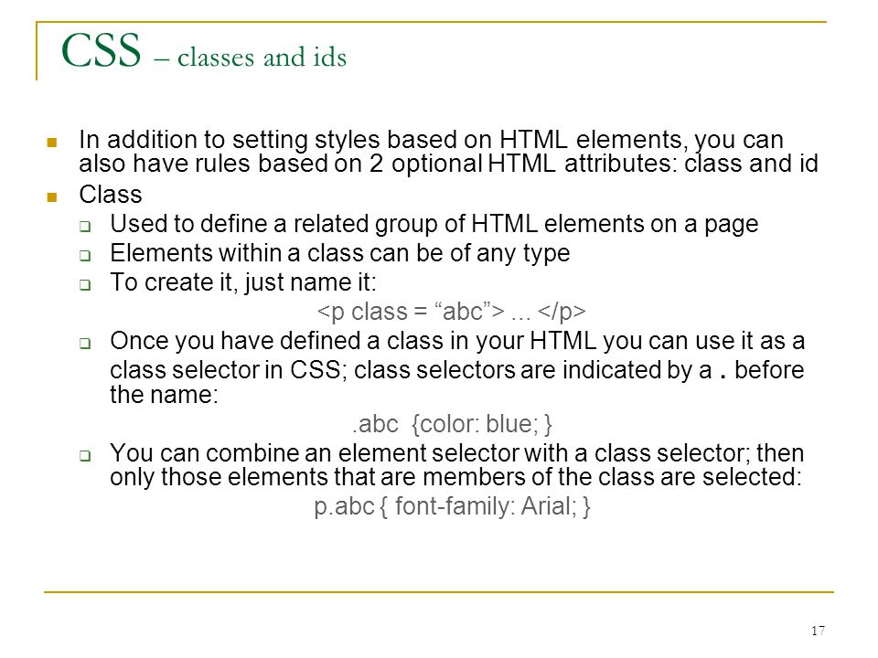 17 CSS – classes and ids In addition to setting styles based on HTML elements, you can also have rules based on 2 optional HTML attributes: class and id Class  Used to define a related group of HTML elements on a page  Elements within a class can be of any type  To create it, just name it:...