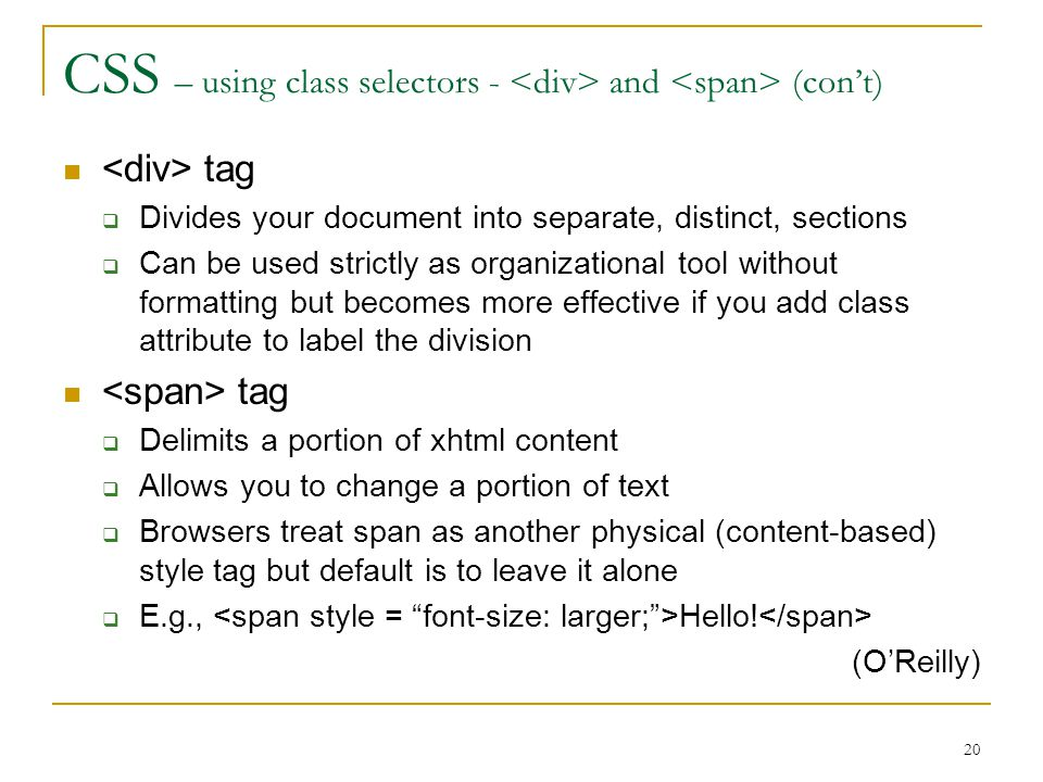 20 CSS – using class selectors - and (con't) tag  Divides your document into separate, distinct, sections  Can be used strictly as organizational tool without formatting but becomes more effective if you add class attribute to label the division tag  Delimits a portion of xhtml content  Allows you to change a portion of text  Browsers treat span as another physical (content-based) style tag but default is to leave it alone  E.g., Hello.