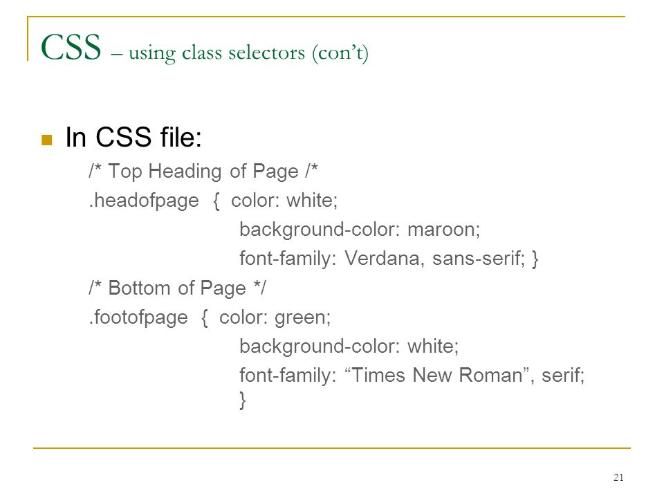 21 CSS – using class selectors (con't) In CSS file: /* Top Heading of Page /*.headofpage { color: white; background-color: maroon; font-family: Verdana, sans-serif; } /* Bottom of Page */.footofpage { color: green; background-color: white; font-family: Times New Roman , serif; }
