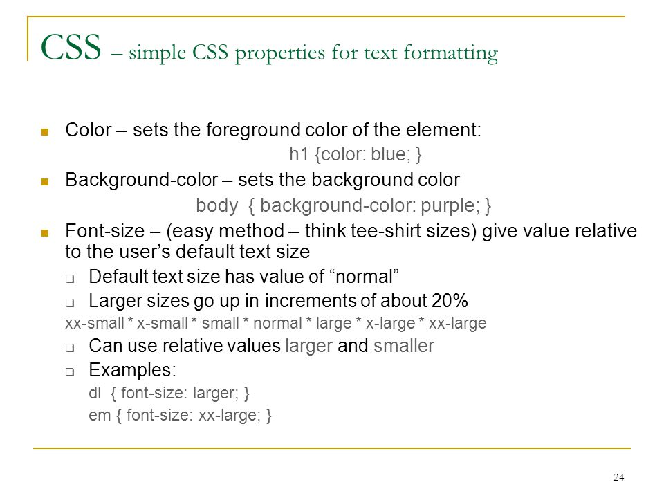 24 CSS – simple CSS properties for text formatting Color – sets the foreground color of the element: h1 {color: blue; } Background-color – sets the background color body { background-color: purple; } Font-size – (easy method – think tee-shirt sizes) give value relative to the user's default text size  Default text size has value of normal  Larger sizes go up in increments of about 20% xx-small * x-small * small * normal * large * x-large * xx-large  Can use relative values larger and smaller  Examples: dl { font-size: larger; } em { font-size: xx-large; }