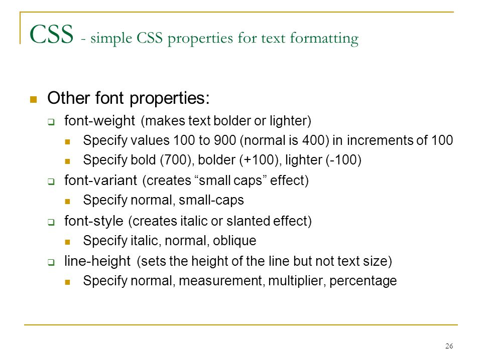 26 CSS - simple CSS properties for text formatting Other font properties:  font-weight (makes text bolder or lighter) Specify values 100 to 900 (normal is 400) in increments of 100 Specify bold (700), bolder (+100), lighter (-100)  font-variant (creates small caps effect) Specify normal, small-caps  font-style (creates italic or slanted effect) Specify italic, normal, oblique  line-height (sets the height of the line but not text size) Specify normal, measurement, multiplier, percentage