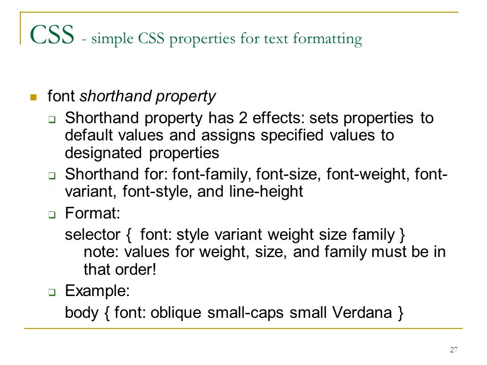 27 CSS - simple CSS properties for text formatting font shorthand property  Shorthand property has 2 effects: sets properties to default values and assigns specified values to designated properties  Shorthand for: font-family, font-size, font-weight, font- variant, font-style, and line-height  Format: selector { font: style variant weight size family } note: values for weight, size, and family must be in that order.