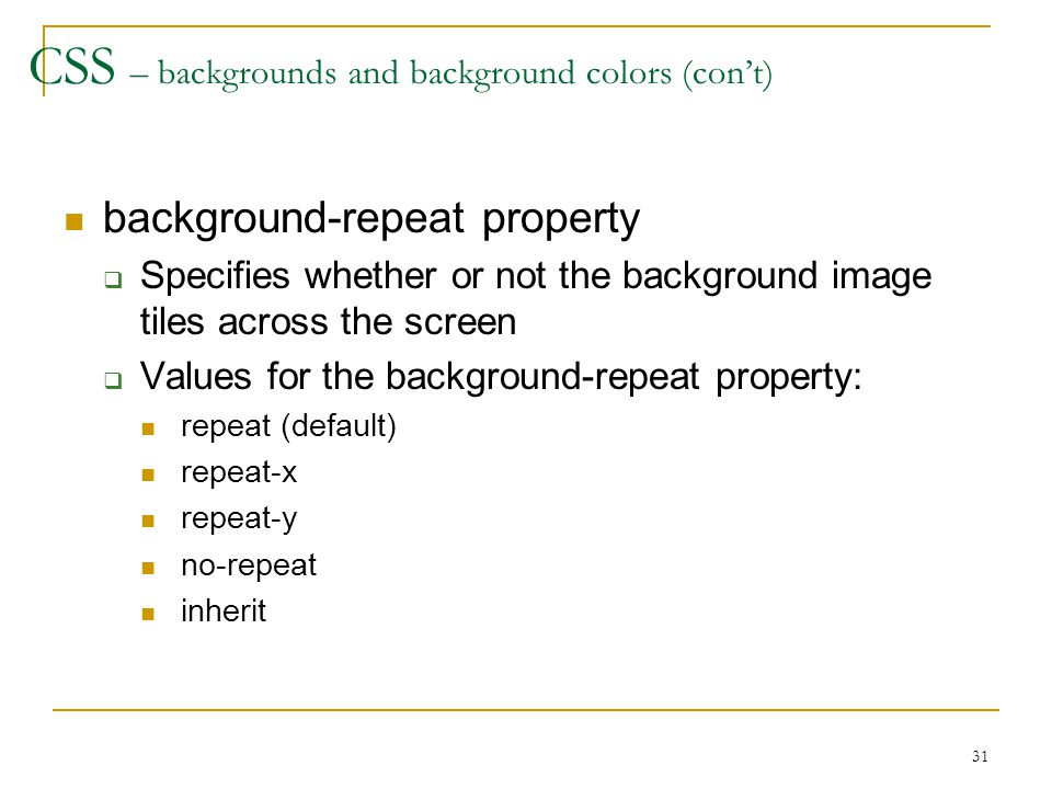 31 CSS – backgrounds and background colors (con't) background-repeat property  Specifies whether or not the background image tiles across the screen  Values for the background-repeat property: repeat (default) repeat-x repeat-y no-repeat inherit