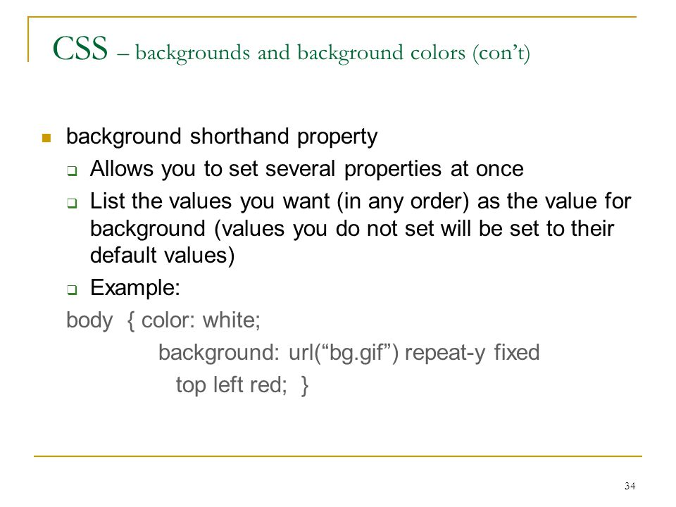 34 CSS – backgrounds and background colors (con't) background shorthand property  Allows you to set several properties at once  List the values you want (in any order) as the value for background (values you do not set will be set to their default values)  Example: body { color: white; background: url( bg.gif ) repeat-y fixed top left red; }