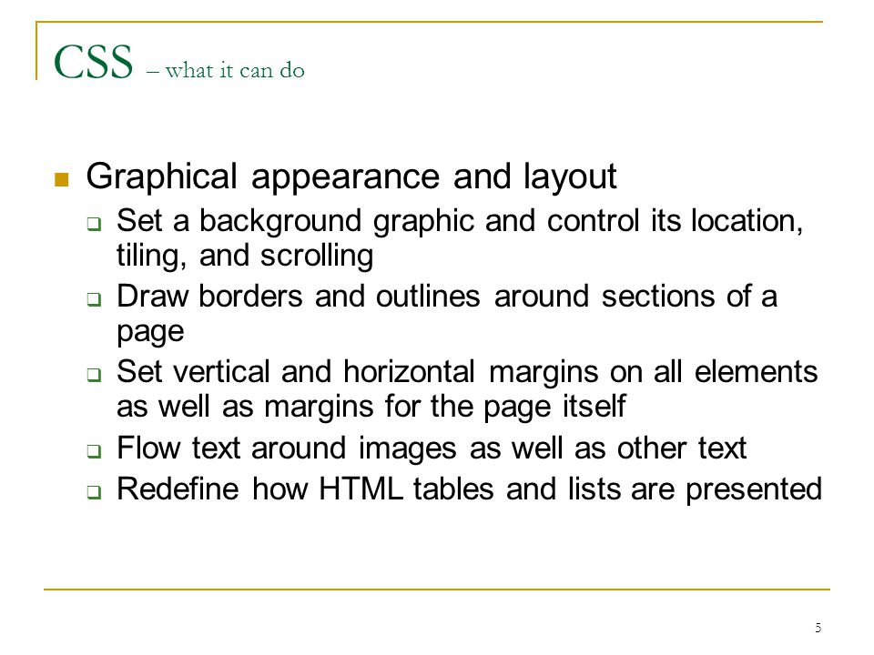 5 CSS – what it can do Graphical appearance and layout  Set a background graphic and control its location, tiling, and scrolling  Draw borders and outlines around sections of a page  Set vertical and horizontal margins on all elements as well as margins for the page itself  Flow text around images as well as other text  Redefine how HTML tables and lists are presented