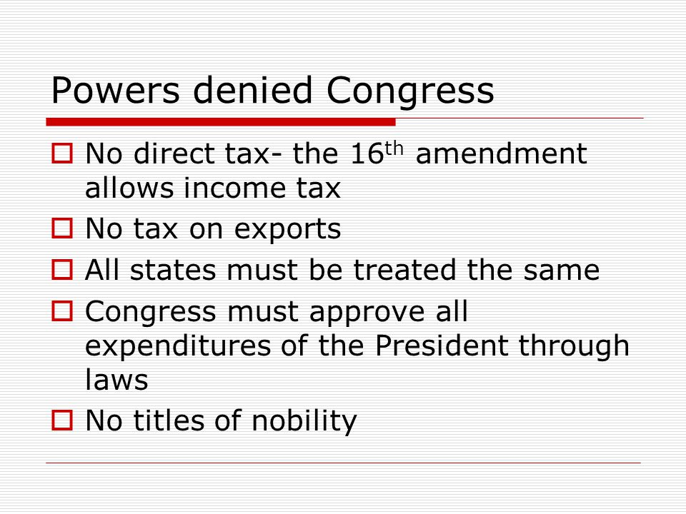 Powers denied Congress  No direct tax- the 16 th amendment allows income tax  No tax on exports  All states must be treated the same  Congress mus