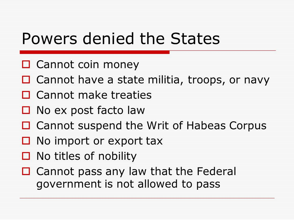 Powers denied the States  Cannot coin money  Cannot have a state militia, troops, or navy  Cannot make treaties  No ex post facto law  Cannot sus