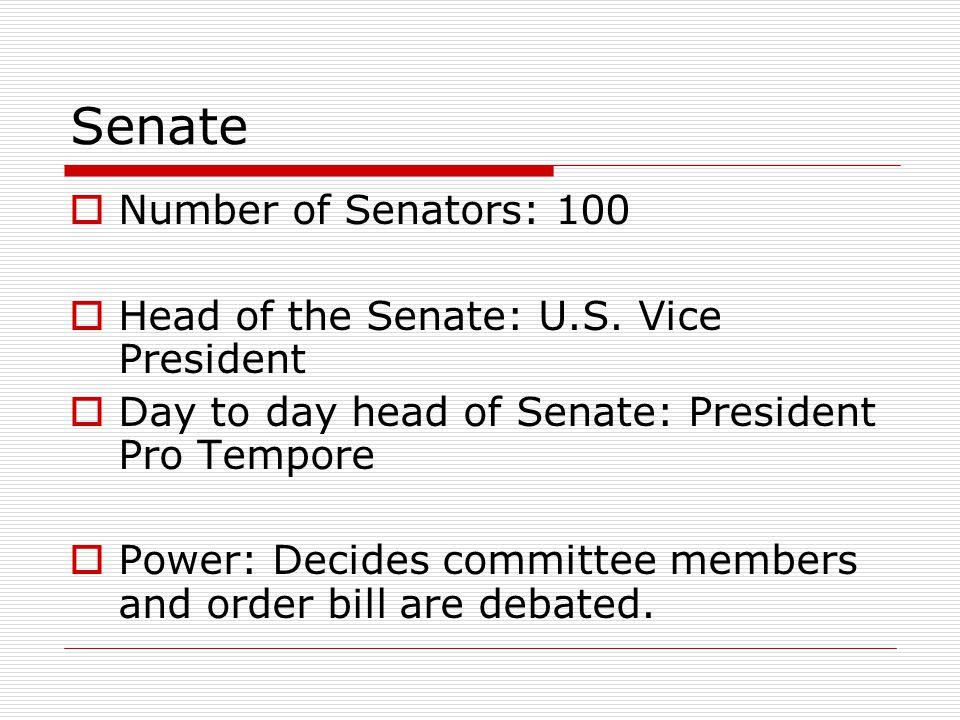 Senate  Number of Senators: 100  Head of the Senate: U.S. Vice President  Day to day head of Senate: President Pro Tempore  Power: Decides committ