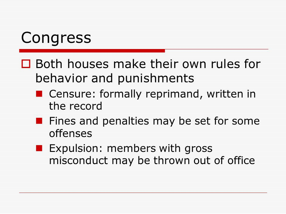 Congress  Both houses make their own rules for behavior and punishments Censure: formally reprimand, written in the record Fines and penalties may be