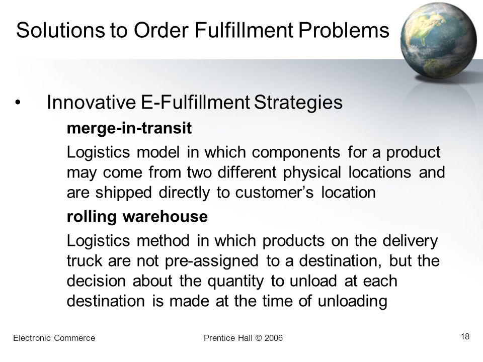 Electronic CommercePrentice Hall © 2006 18 Solutions to Order Fulfillment Problems Innovative E-Fulfillment Strategies merge-in-transit Logistics mode