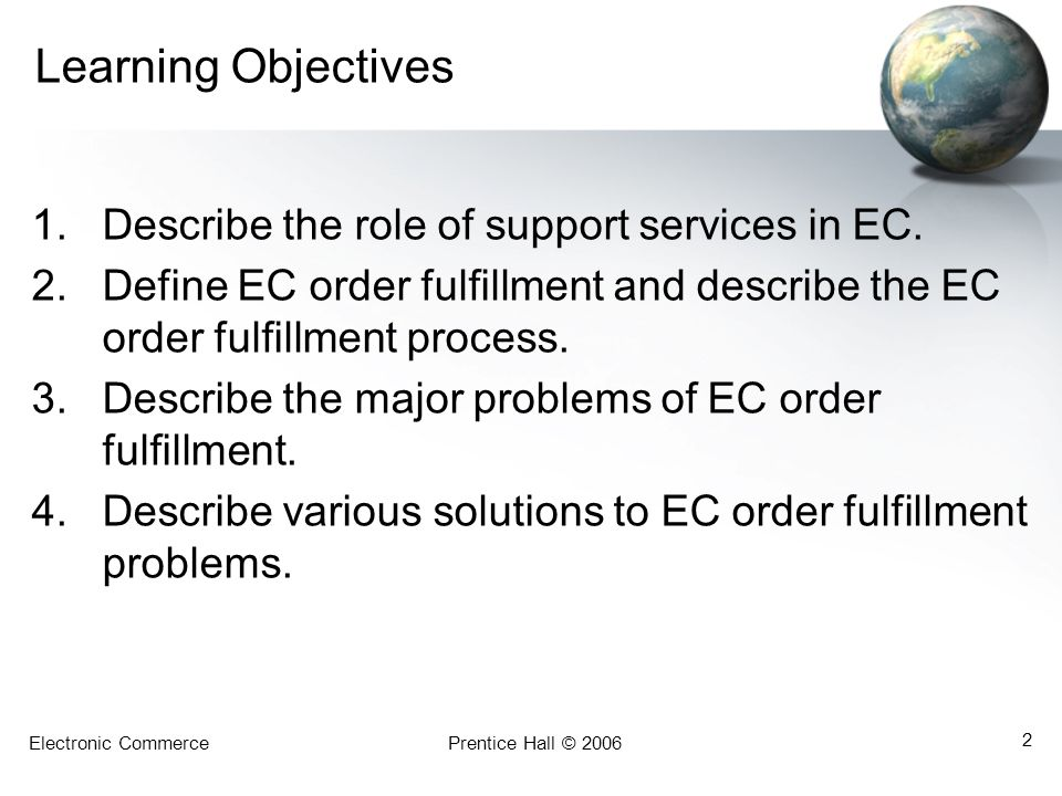 Electronic CommercePrentice Hall © 2006 2 Learning Objectives 1.Describe the role of support services in EC. 2.Define EC order fulfillment and describ