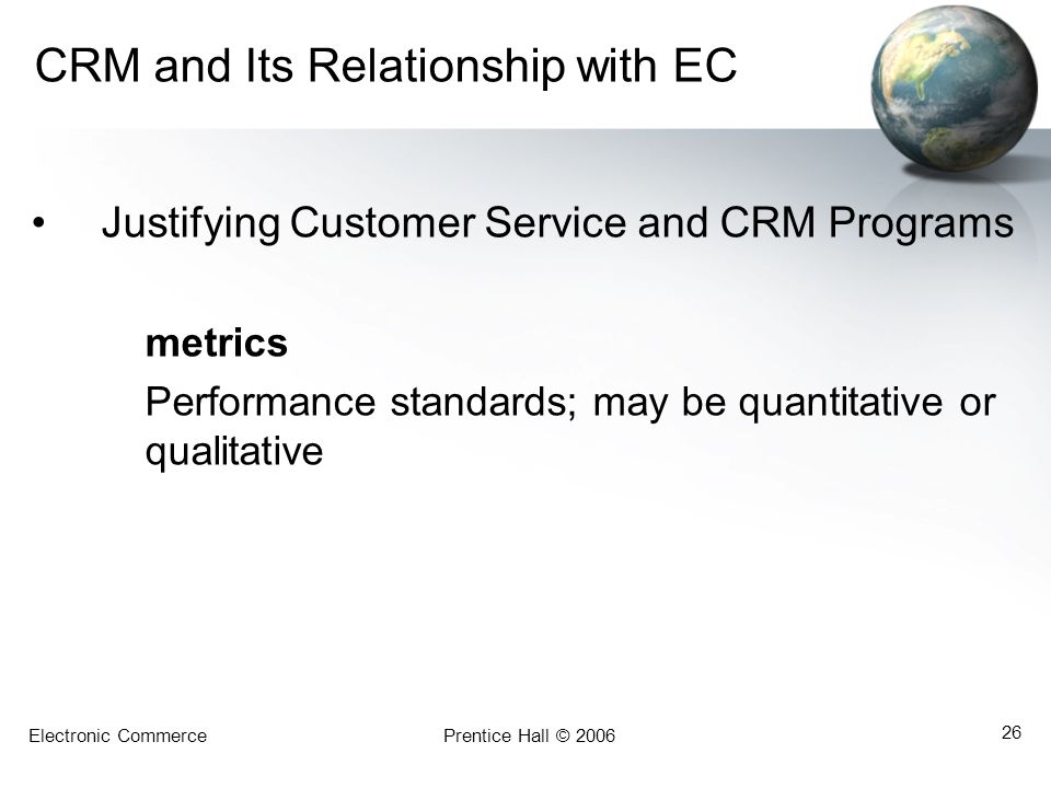 Electronic CommercePrentice Hall © 2006 26 CRM and Its Relationship with EC Justifying Customer Service and CRM Programs metrics Performance standards