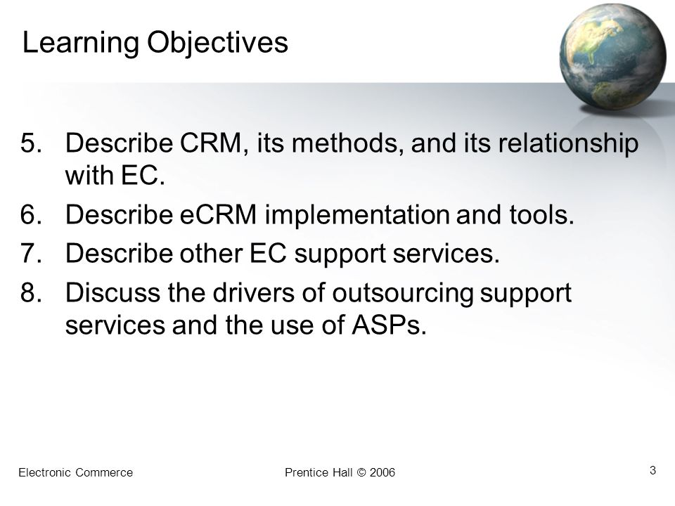 Electronic CommercePrentice Hall © 2006 34 Delivering Customer Service in Cyberspace: CRM Applications and Tools Customer-Touching Applications –Personalized Web pages –E-commerce applications –Campaign management