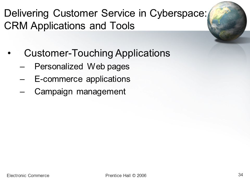 Electronic CommercePrentice Hall © 2006 34 Delivering Customer Service in Cyberspace: CRM Applications and Tools Customer-Touching Applications –Perso