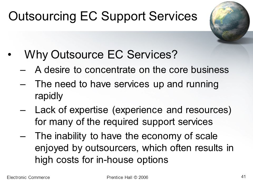 Electronic CommercePrentice Hall © 2006 41 Outsourcing EC Support Services Why Outsource EC Services? –A desire to concentrate on the core business –T