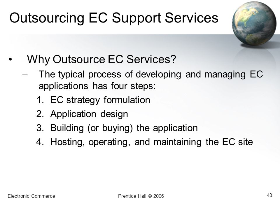 Electronic CommercePrentice Hall © 2006 43 Outsourcing EC Support Services Why Outsource EC Services? –The typical process of developing and managing