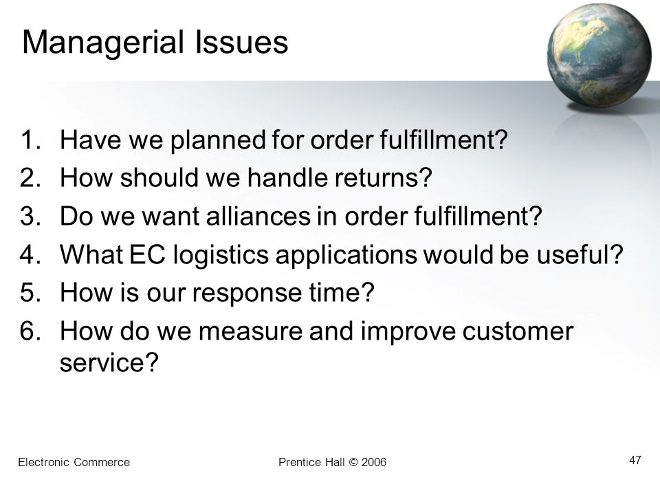 Electronic CommercePrentice Hall © 2006 47 Managerial Issues 1.Have we planned for order fulfillment? 2.How should we handle returns? 3.Do we want all