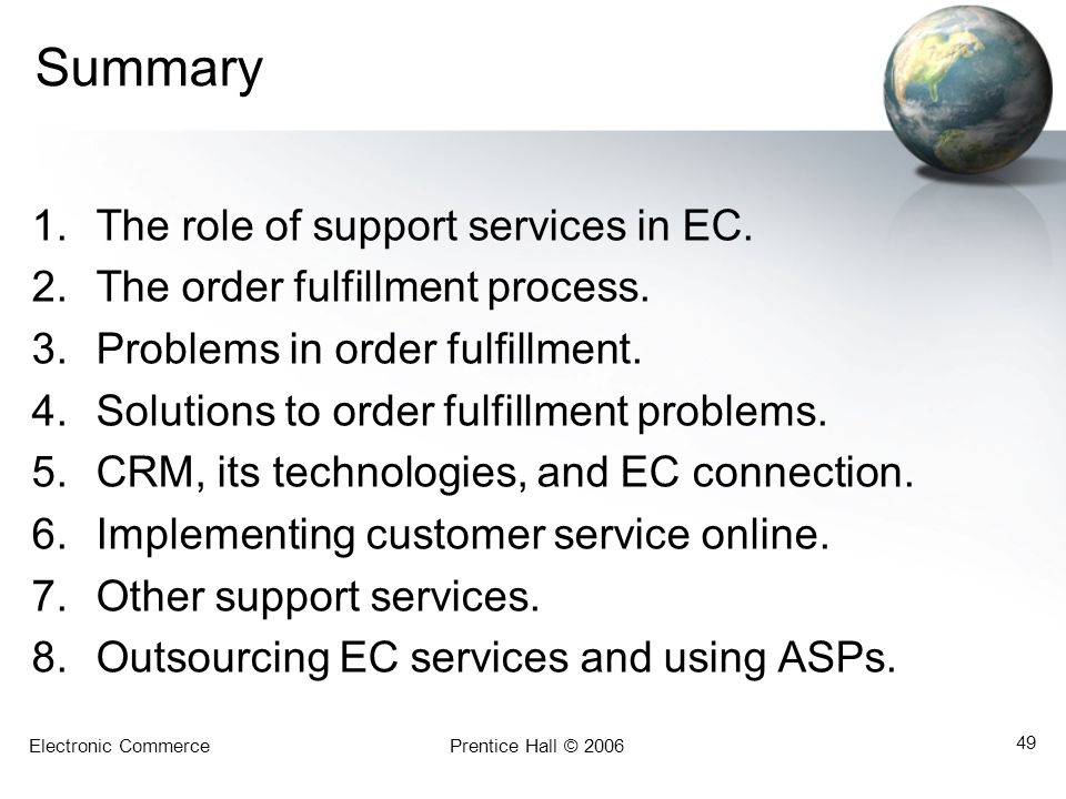 Electronic CommercePrentice Hall © 2006 49 Summary 1.The role of support services in EC. 2.The order fulfillment process. 3.Problems in order fulfillm