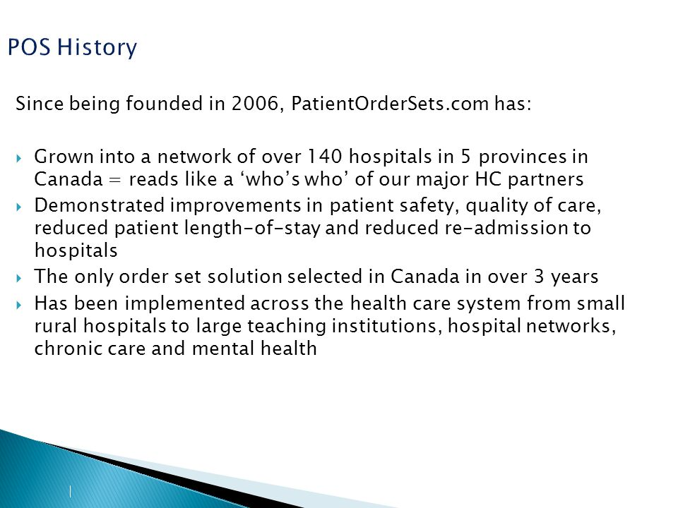 POS History Since being founded in 2006, PatientOrderSets.com has:  Grown into a network of over 140 hospitals in 5 provinces in Canada = reads like a 'who's who' of our major HC partners  Demonstrated improvements in patient safety, quality of care, reduced patient length-of-stay and reduced re-admission to hospitals  The only order set solution selected in Canada in over 3 years  Has been implemented across the health care system from small rural hospitals to large teaching institutions, hospital networks, chronic care and mental health